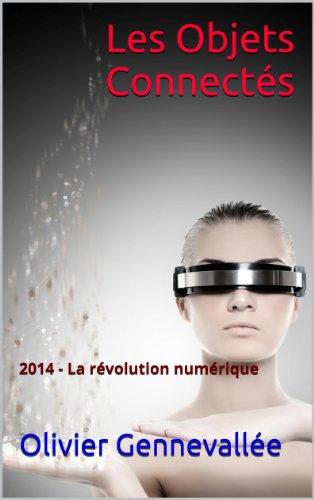 Les Objets Connectés: 2014 - La révolution numérique par Olivier Gennevallée