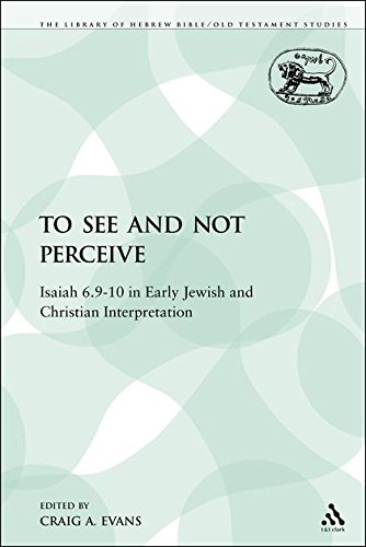 To See and Not Perceive: Isaiah 6.9-10 in Early Jewish and Christian Interpretation (The Library of Hebrew Bible/Old Testament Studies: Journal for the Old Testament Supplement Series, Band 64)
