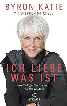 Ich liebe, was ist: Freiheit finden in einer Welt des Leidens (German Edition) by [Katie, Byron, Mitchell, Stephen]