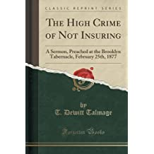 The High Crime of Not Insuring: A Sermon, Preached at the Brooklyn Tabernacle, February 25th, 1877 (Classic Reprint)