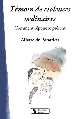 Témoin de violences ordinaires : savoir répondre présent / Aliette de Panafieu.-