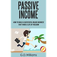 Passive Income: How To Build a Successful Online Business That Funds a Life of Freedom (Passive Income, Online Business, Financial Freedom Book 1) (English Edition)