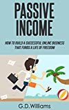 Passive Income: How To Build a Successful Online Business That Funds a Life of Freedom (Passive Income, Online Business, Financial Freedom Book 1)