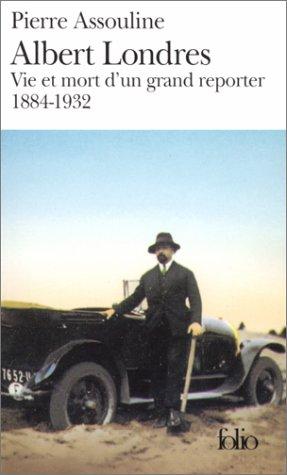 Albert Londres: Vie et mort d'un grand reporter (1884-1932)