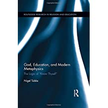 """God, Education, and Modern Metaphysics: The Logic of """"Know Thyself"""" (Routledge Research in Religion and Education)"""