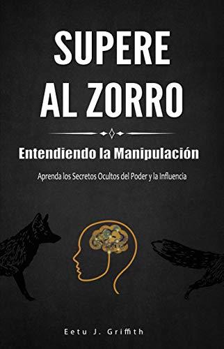 Supere al Zorro: Entendiendo la Manipulación Aprenda los: Secretos Ocultos del Poder y la Influencia: (Spanish Edition)