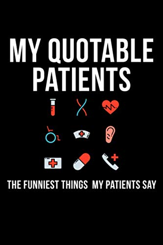 My Quotable Patients The Funniest Things My Patients Say: A Journal to collect Quotes, Memories, and Stories of your Patients, Graduation Gift for Nurses, Doctors or Nurse Practitioner Funny Gift