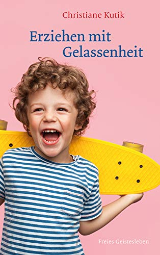 Erziehen mit Gelassenheit: Zwölf Kraftquellen für das Familienleben
