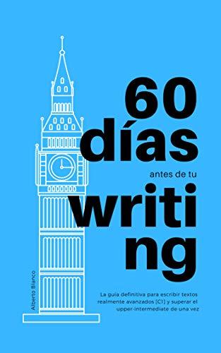 60 días antes de tu Writing: La guía definitiva para escribir textos realmente avanzados [C1] y superar el upper-intermediate de una vez por Alberto Blanco