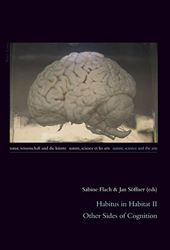 Habitus in Habitat II: Other Sides of Cognition (Natur, Wissenschaft und die Künste / Nature, Science and the Arts / Nature, Science et les Arts, Band 4)