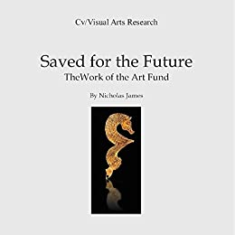 Saved for the Future: The work of the Art Fund (Cv/Visual Arts Research Book 112) by [James, Nicholas]