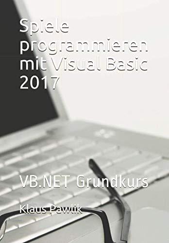 Spiele programmieren mit Visual Basic 2017: VB.NET Grundkurs