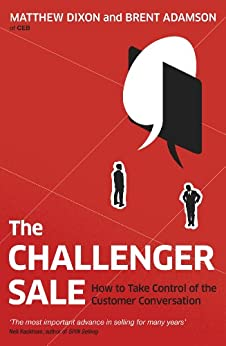 The Challenger Sale: How To Take Control of the Customer Conversation by [Dixon, Matthew, Brent  Adamson]