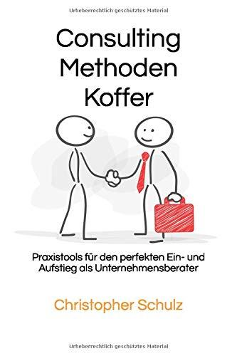 Consulting Methodenkoffer: Praxistools für den perfekten Ein- und Aufstieg als Unternehmensberater