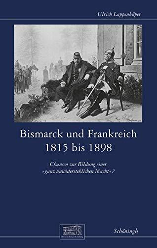 """Bismarck und Frankreich 1815 bis 1898: Chancen zur Bildung einer """"ganz unwiderstehlichen Macht""""? (Otto-von-Bismarck-Stiftung, Wissenschaftliche Reihe)"""