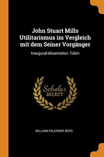 John Stuart Mills Utilitarismus Im Vergleich Mit Dem Seiner Vorgänger: Inaugural-Dissertation, Tübin