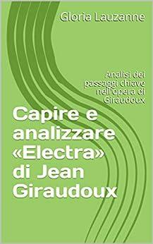 Capire E Analizzare «electra» Di Jean Giraudoux: Analisi Dei Passaggi Chiave Nell'opera Di Giraudoux por Gloria Lauzanne Gratis