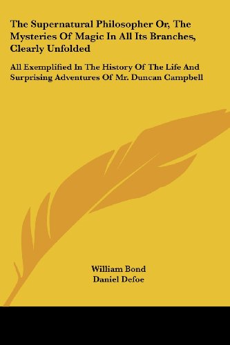 The Supernatural Philosopher Or, The Mysteries Of Magic In All Its Branches, Clearly Unfolded: All Exemplified In The History Of The Life And Surprising Adventures Of Mr. Duncan Campbell por William Bond