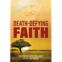 """Death-Defying Faith: The Extraordinary Life of """"Miracle Man"""" Peter Pretorius (English Edition)"""