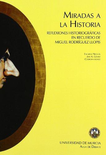 Miradas a la Historia: Reflexiones historiograficas en recuerdo de miguel rodriguez llopis por Jose A Gomez Hernandez
