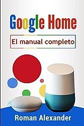 Google Home - el manual completo: La guía para utilizar Google Home de manera más eficaz