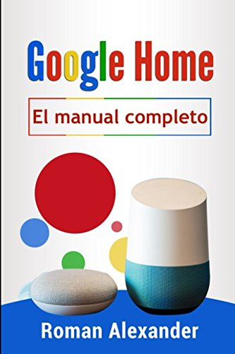 Google Home - el manual completo: La guía para utilizar Google Home de manera más eficaz (Sistema Smart Home)