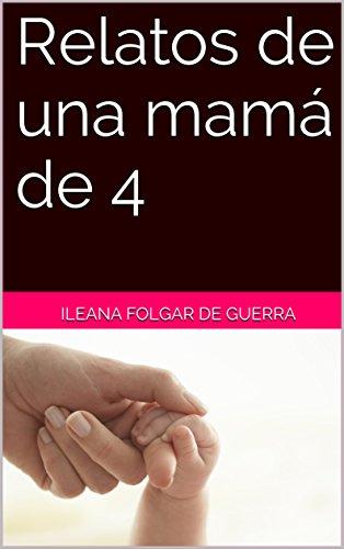 Relatos de una mamá de 4 por Ileana Folgar de Guerra