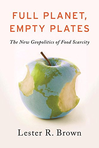 Full Planet, Empty Plates: The New Geopolitics of Food Scarcity por Lester R. Brown