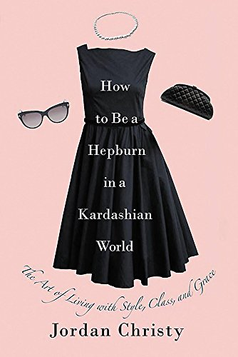 How To Be A Hepburn In A Kardashian World: The Art of Living with Style, Class, and Grace por Jordan Christy