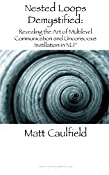 Nested Loops Demystified: Revealing the Art of Multilevel Communication and Unconscious Instillation in NLP by Matt Caulfield (2013-08-19)