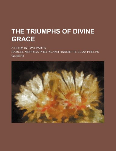 The Triumphs of Divine Grace; A Poem in Two Parts