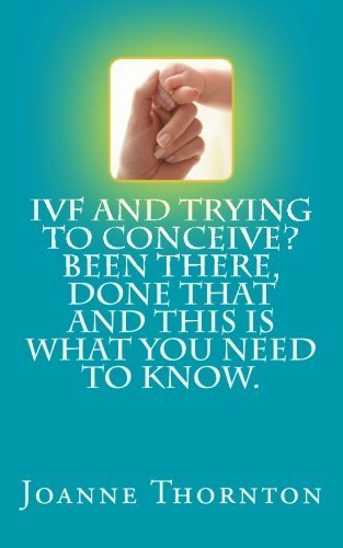 IVF and trying to conceive? Been there, done that and this is what you need to know. by Joanne Thornton (2014-06-24)