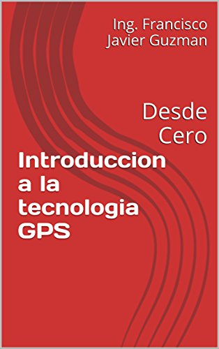 Introduccion a la tecnologia GPS: Desde Cero por Ing. Francisco Javier Guzman