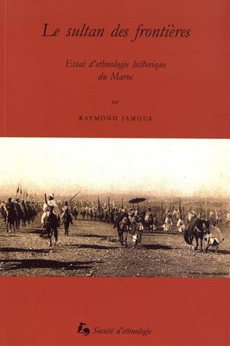 Le Sultan des Frontieres. Essai d'Ethnologie Historique du Maroc par Jamous Raymond