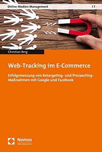 Web-Tracking im E-Commerce: Erfolgsmessung von Retargeting- und Prospecting-Maßnahmen mit Google und Facebook (Online-medien-management, Band 7)