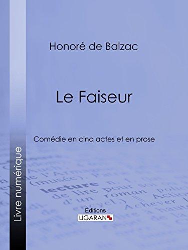 Le Faiseur: Comédie en cinq actes et en prose par Honoré de Balzac