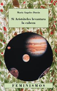 Si Aristóteles levantara la cabeza: Quince ensayos sobre las ciencias y las letras (Feminismos) por María Ángeles Durán Heras