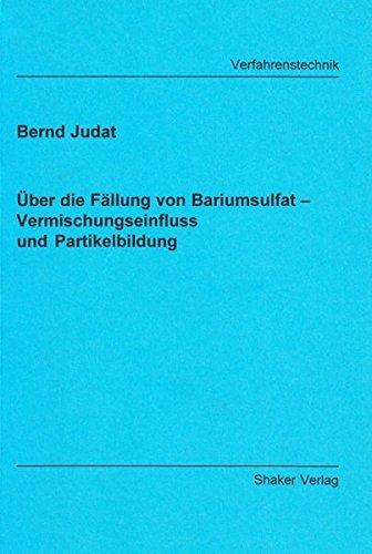 Über die Fällung von Bariumsulfat - Vermischungseinfluss und Partikelbildung (Berichte aus der Verfahrenstechnik)