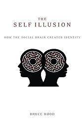 The Self Illusion: How the Social Brain Creates Identity by Bruce Hood (2013-09-01)