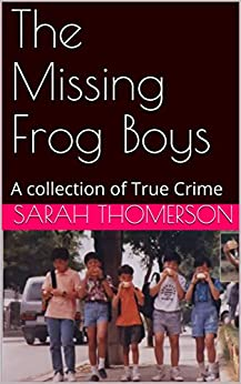 The Missing Frog Boys: A collection of True Crime by [Thomerson, Sarah]