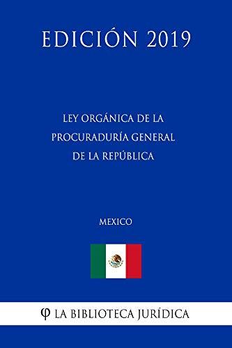 Ley Orgánica de la Procuraduría General de la República (México) (Edición 2019) por La Biblioteca Jurídica