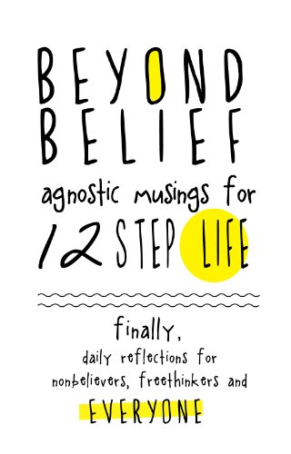 Beyond Belief: Agnostic Musings for 12 Step Life: Finally, a daily reflection book for nonbelievers, freethinkers and everyone! (English Edition)