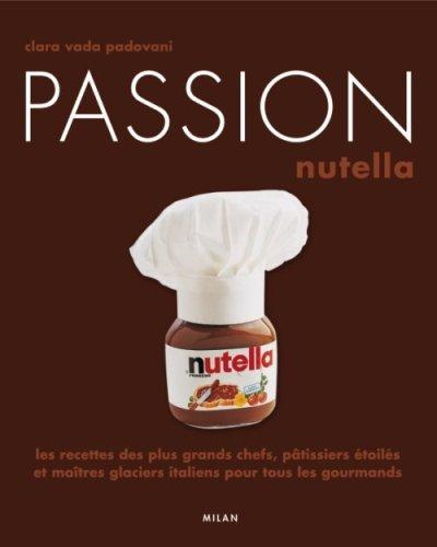 Passion Nutella : Les recettes des plus grands chefs, pâtissiers et maîtres glaciers italiens pour tous les gourmands par Clara Vada padovani