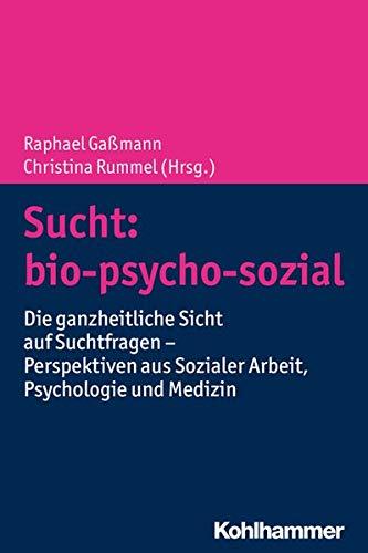 Sucht: bio-psycho-sozial: Die ganzheitliche Sicht auf Suchtfragen - Perspektiven aus Sozialer Arbeit, Psychologie und Medizin