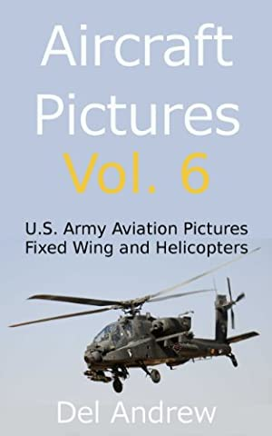 Aircraft Pictures Vol. 6: U.S. Army Aviation Pictures: Fixed Wing and Helicopters