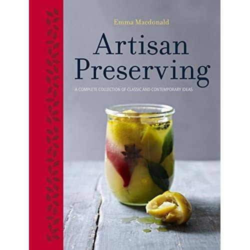 Artisan Preserving: Over 100 recipes for jams, chutneys and relishes, pickles, sauces and cordials, and cured meats and fish by Emma Macdonald (2014-09-23)