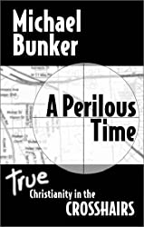 A Perilous Time: True Christianity in the Crosshairs [Paperback] by Bunker, M...