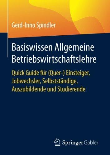 Basiswissen Allgemeine Betriebswirtschaftslehre: Quick Guide für (Quer-) Einsteiger, Jobwechsler, Selbstständige, Auszubildende und Studierende