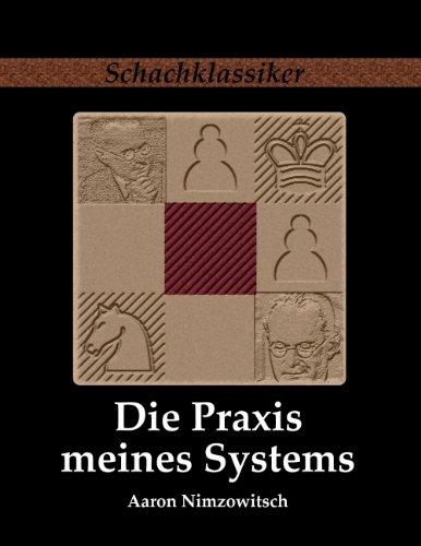 Die Praxis meines Systems: Ein Lehrbuch des praktischen Schachs