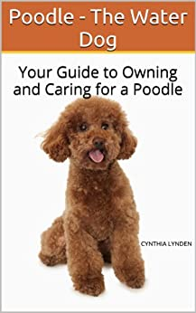 Poodle - The Water Dog: Your Guide to Owning and Caring for a Poodle (English Edition) par [Lynden, Cynthia]